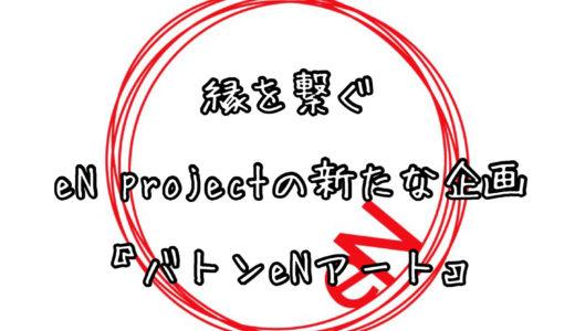 縁を繋ぐeN projectの新たな企画『バトンeNアート』