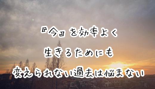 『今』を効率よく生きるためにも、変えられない過去は悩まない