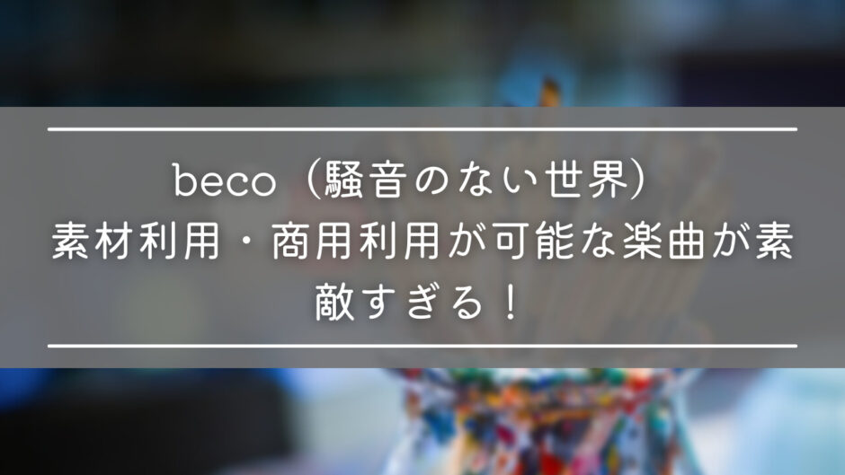 beco(騒音のない世界)|素材利用・商用利用が可能な楽曲が素敵すぎる!