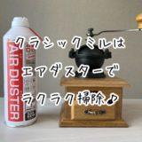 【コーヒー】クラシックミルはエアダスターでラクラク掃除