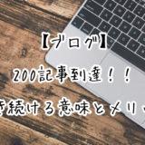 【ブログ】200記事到達したのでリアルな近況報告|毎日書き続ける意味とメリットについて