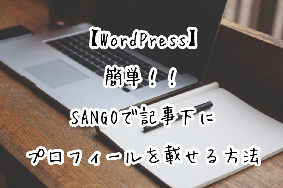 【WordPress】簡単!!SANGOで投稿ページの下にプロフィールを載せる方法