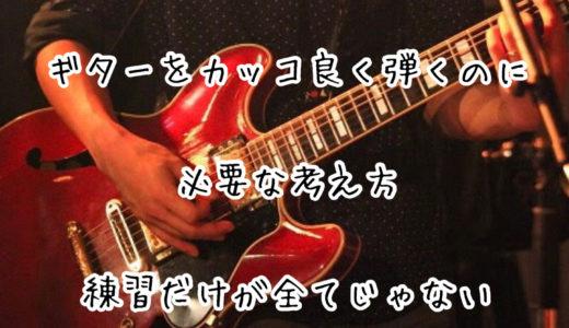 ギターをカッコよく弾くのに必要な考え方|練習だけが全てじゃない