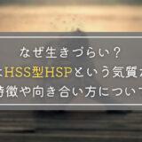 なぜ生きづらい?それはHSS型HSPという気質だった|特徴や向き合い方について