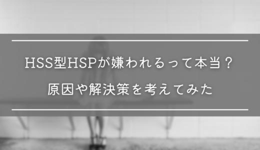 HSS型HSPが嫌われるって本当?実体験を元に原因や解決策を考えてみた