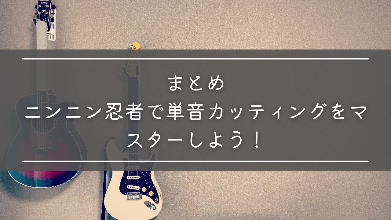 まとめ:ニンニン忍者で単音カッティングをマスターしよう!